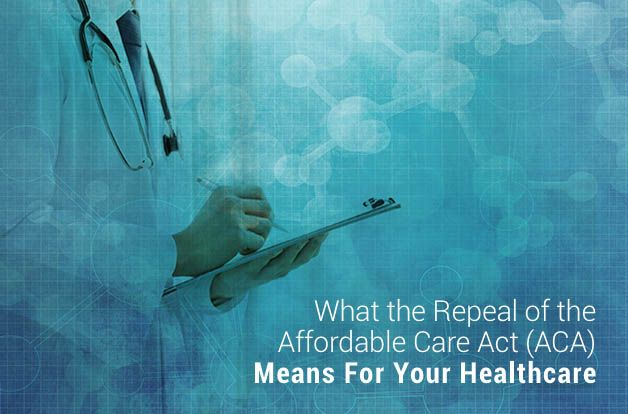 What the Repeal of the Affordable Care Act (ACA) Means For Your Healthcare