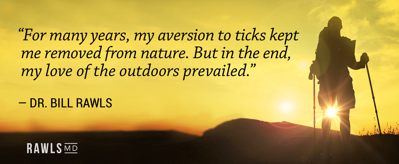 For many years, my aversion to ticks kept me removed from nature. But in the end, my love of the outdoors prevailed. -Dr. Rawls